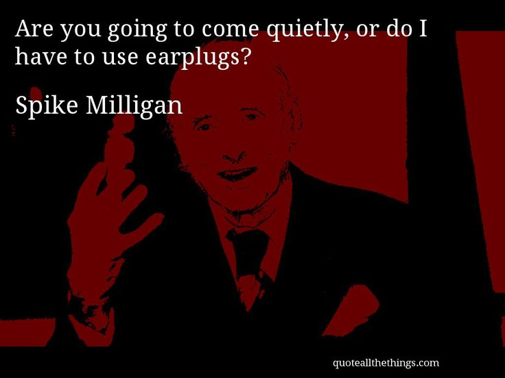 Spike Milligan - quote -- Are you going to come quietly, or do I have to use earplugs? #quote #quotation #aphorism