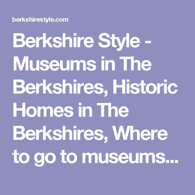 Berkshire Style - Museums in The Berkshires, Historic Homes in The Berkshires, Where to go to museums in the Berkshires, What to do in the Berkshires