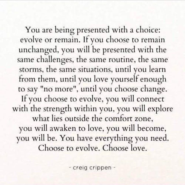 Choose to evolve...I have to repeat this to myself. It's so easy to stay in the same rut, even if you know it ain't good for you.