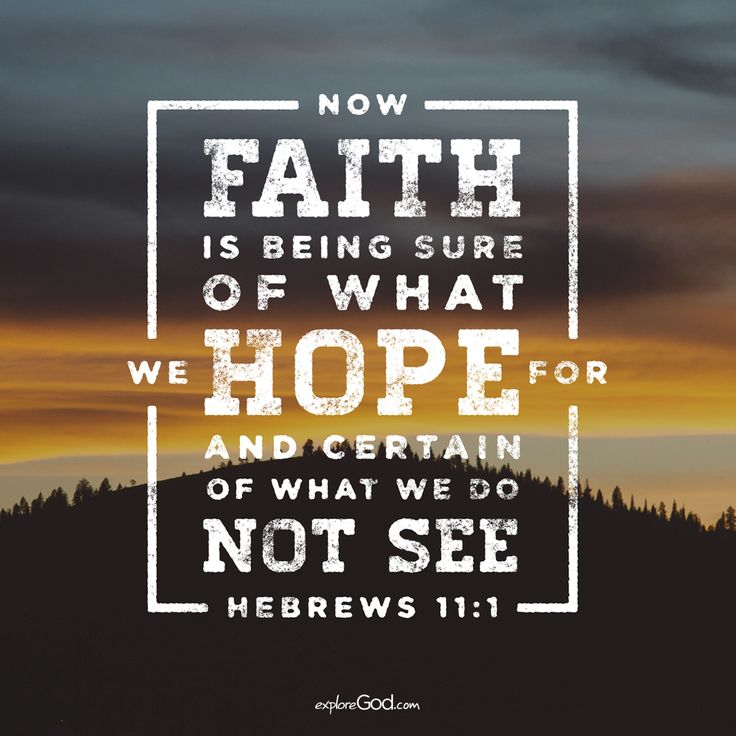Now faith is being sure of what we hope for and certain of what we do not see. -Hebrews 11:1