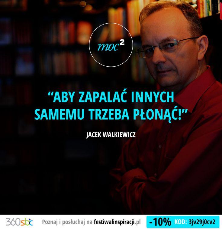 Aby zapalać innych samemu trzeba płonąć! - Jacek Walkiewicz