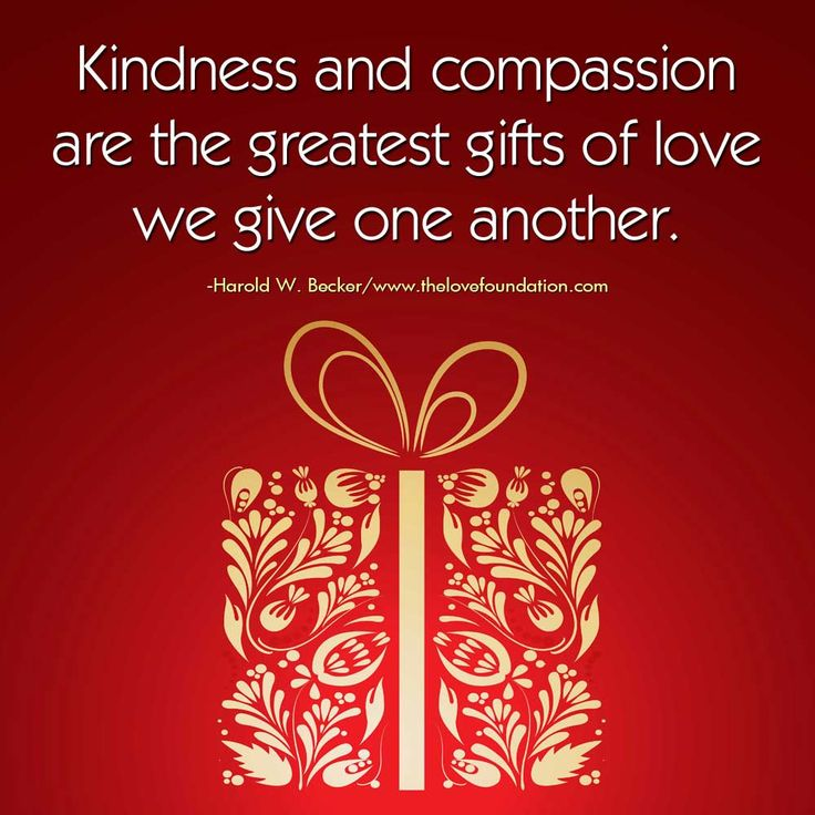 Kindness and compassion are the greatest gifts of love we give one another.-Harold W. Becker #UnconditionalLove