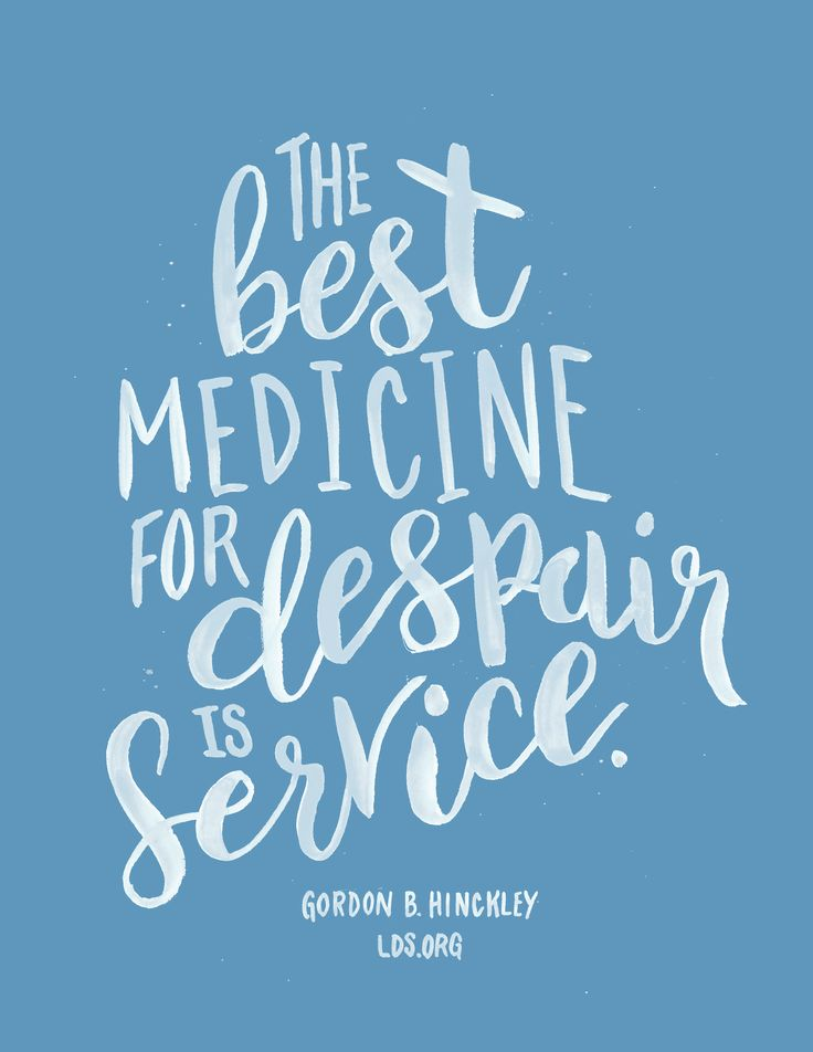 The best medicine for despair is service. —Gordon B. Hinckley #LDS