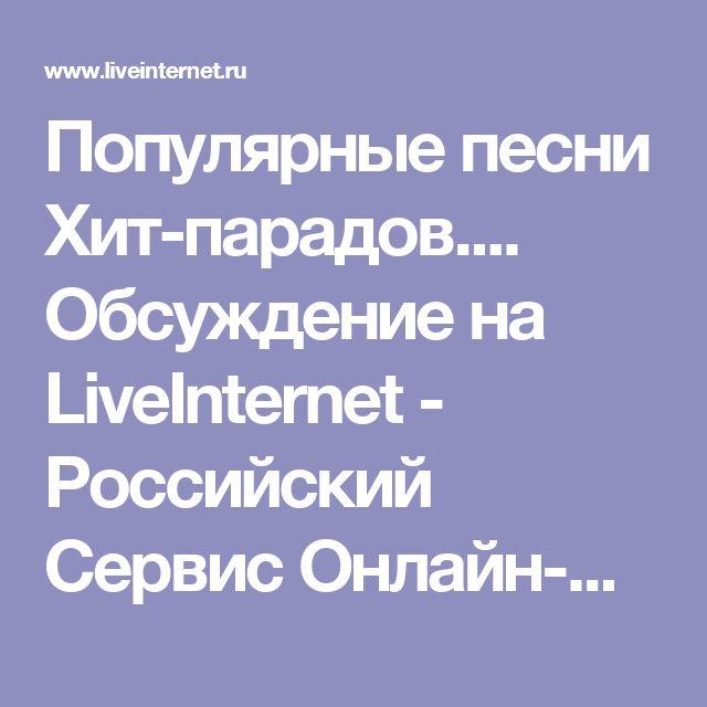Популярные песни Хит-парадов.... Обсуждение на LiveInternet - Российский Сервис Онлайн-Дневников