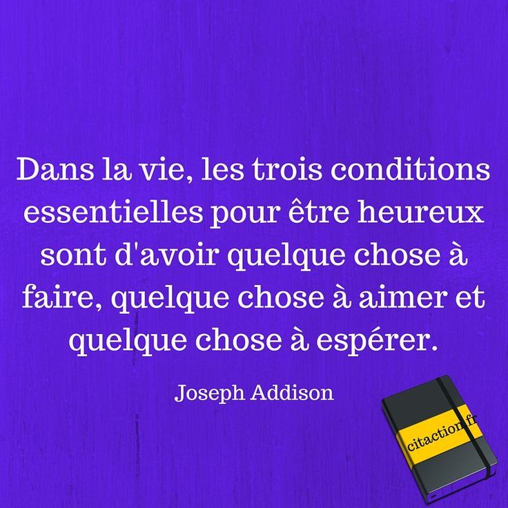 Dans la vie, les trois conditions essentielles pour être heureux sont d'avoir quelque chose à faire, quelque chose à aimer et quelque chose à espérer.Joseph Addison