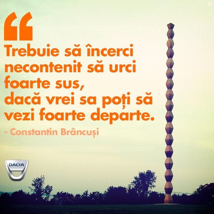 """Trebuie să încerci necontenit să urci foarte sus, dacă vrei sa poți să vezi foarte departe.""""  Citat de Constantin Brâncuși"""