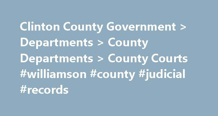 Clinton County Government > Departments > County Departments > County Courts #williamson #county #judicial #records http://ghana.nef2.com/clinton-county-government-departments-county-departments-county-courts-williamson-county-judicial-records/  # Clinton County Courts Since 1952, Clinton County has comprised the entire twenty-fifth judicial district of Pennsylvania. Prior to 1952, it shared its judicial districts with two or more other counties. In 1839, when Clinton County was formed, it…