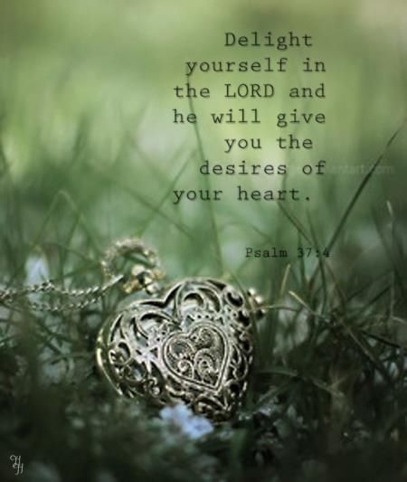 Psalm 37:4 (KJV) ~~ Delight thyself also in the Lord: and he shall give thee the desires of thine heart.