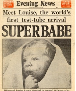 """The First Test-Tube Baby               Born on July 25, 1978, Louise Brown was the world's first """"test-tube baby"""" (or, as it's more commonly known today, the first In Vitro Fertilization). Surely Lesley and John Brown — Louise's parents — could never have fathomed that more than 30 years later, the Nadya """"Octomom"""" Suleman would bear octuplets after the same procedure. Louise married in 2004 and later gave birth to a son. (He was conceived the natural way.)"""