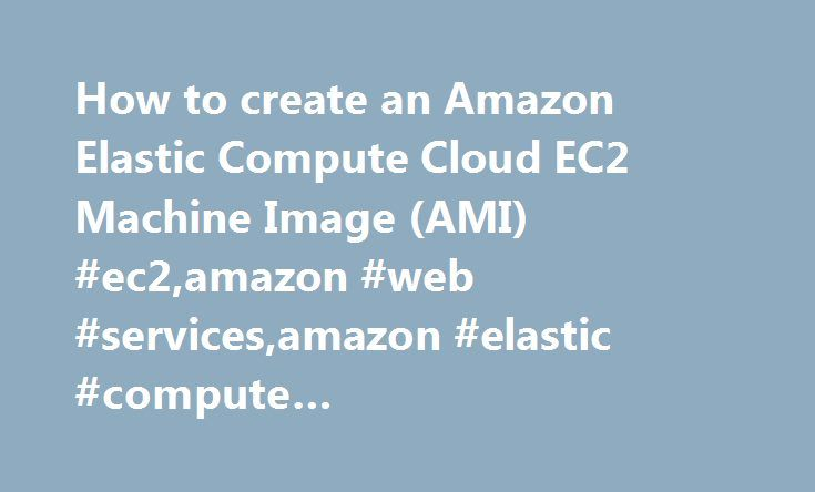 How to create an Amazon Elastic Compute Cloud EC2 Machine Image (AMI) #ec2,amazon #web #services,amazon #elastic #compute #cloud,ami,machine #image,how #to,phil #chen http://el-paso.remmont.com/how-to-create-an-amazon-elastic-compute-cloud-ec2-machine-image-ami-ec2amazon-web-servicesamazon-elastic-compute-cloudamimachine-imagehow-tophil-chen/  # How to create an Amazon Elastic Compute Cloud EC2 Machine Image (AMI) February 14, 2009 This how to article will go over creating a Amazon Elastic…