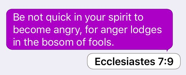 Ecclesiastes 7:9: Be not quick in your spirit to become angry, for anger lodges in the bosom of fools.