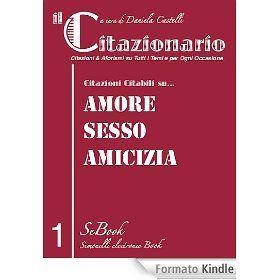 """Ecco il CITAZIONARIO, una serie di eBook supereconomici che vi offre la """"materia"""" per arricchire la vostra memoria e conoscenza di citazioni e di aforismi adatti a tutti gli argomenti. Citazioni citabili firmate da scrittori, filosofi, uomini politici, artisti, attori… Nel Primo eBook de il CITAZIONARIO una selezioni di Citazioni & Aforismi su: - Amore - Sesso - Amicizia http://www.ebooksitalia.com/ita/detail_ebook.lasso?codice_prodotto=20120701140229902373"""