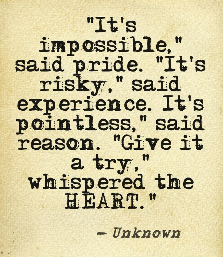 """It's impossible"" said pride. ""It's risky"" said experience. ""It's pointless"" said reason ""Give it a try"" whispered the HEART."