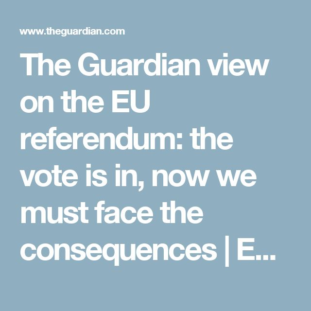 The Guardian view on the EU referendum: the vote is in, now we must face the consequences | Editorial | Opinion | The Guardian