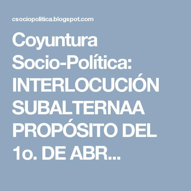 Coyuntura Socio-Política: INTERLOCUCIÓN SUBALTERNAA PROPÓSITO DEL 1o. DE ABR...