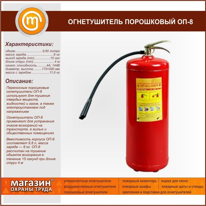 Огнетушитель порошковый ОП-8. Portable powder fire extinguishers OP-8 is used for extinguishing solid substances, liquids and gases and energized electrical installations Fire extinguishers OP-8 is used to eliminate fires in transport, residential and public buildings Capacity of shell OP-8 is 9.8 liters, weight of charge — lbs. 8 OP-8 is designed to extinguish the object of ignition within 15 seconds when the jet length 4 m