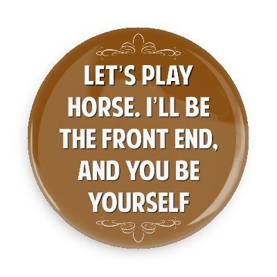 Let's play horse. I'll be the front end and you be yourself - Funny Buttons - Custom Buttons - Promotional Badges - Witty Insults Pins - Wacky Buttons