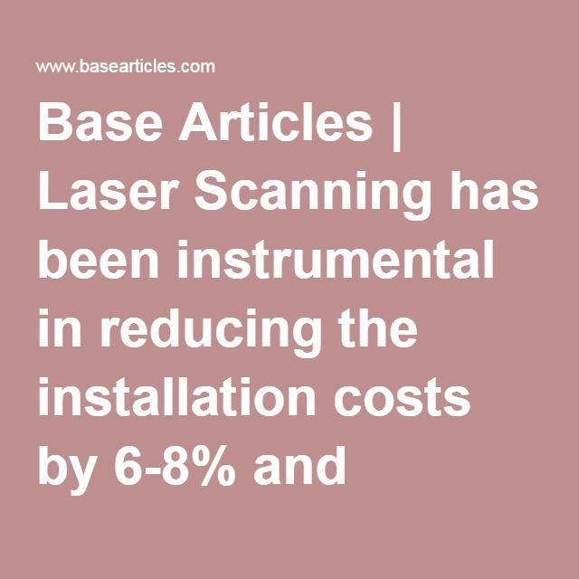 Base Articles | Laser Scanning has been instrumental in reducing the installation costs by 6-8% and schedule contraction by 10%. - Base Articles