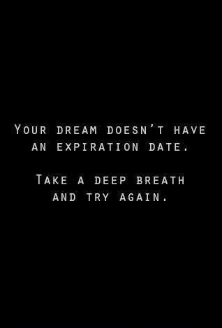 YOUR DREAM DOESN'T HAVE AN EXPIRATION DATE. TAKE A DEEP BREATH AND TRY AGAIN. ♡