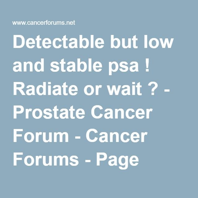 Detectable but low and stable psa ! Radiate or wait ? - Prostate Cancer Forum - Cancer Forums - Page 3