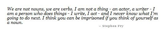 We are not nouns, we are verbs. I am not a thing - an actor, a writer - I am a person who does things - I write, I act - and I never know what I'm going to do next. I think you can be imprisoned if you think of yourself as a noun. ~Stephen Fry