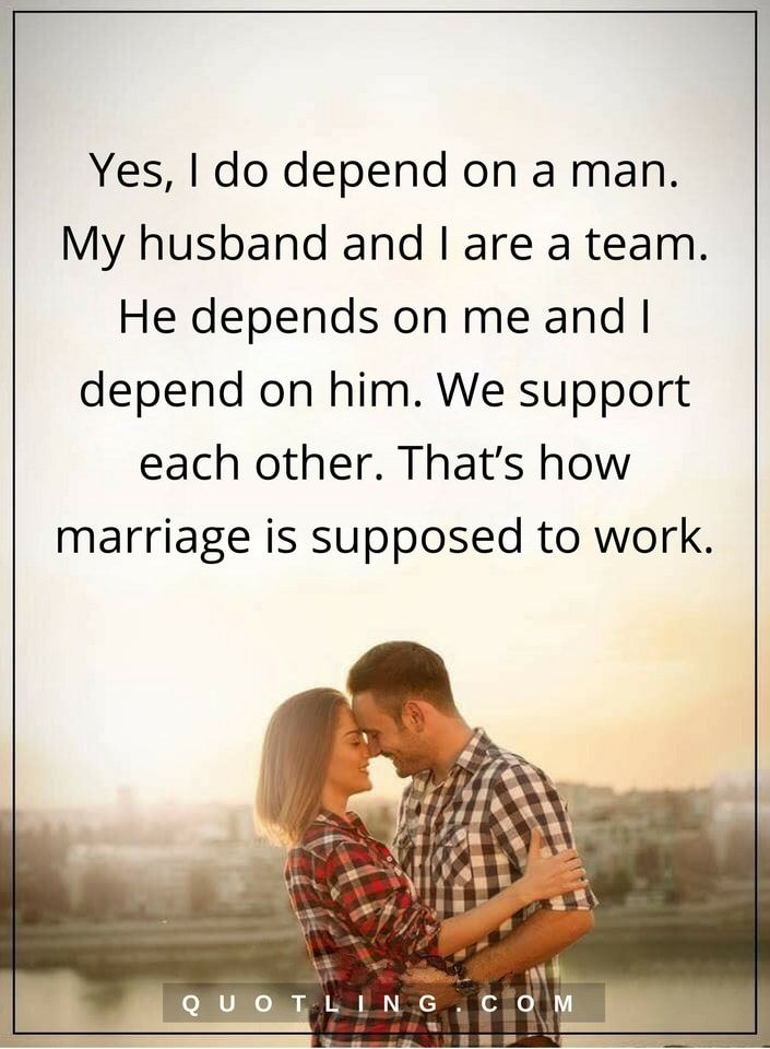 marriage quotes Yes, I do depend on a man. My husband and I are a team. He depends on me and I depend on him. We support each other. That's how marriage is supposed to work.