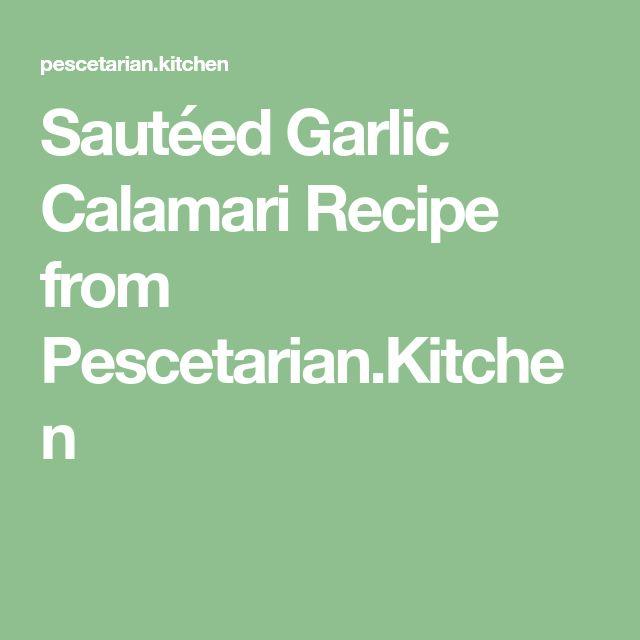 Sautéed Garlic Calamari Recipe from Pescetarian.Kitchen