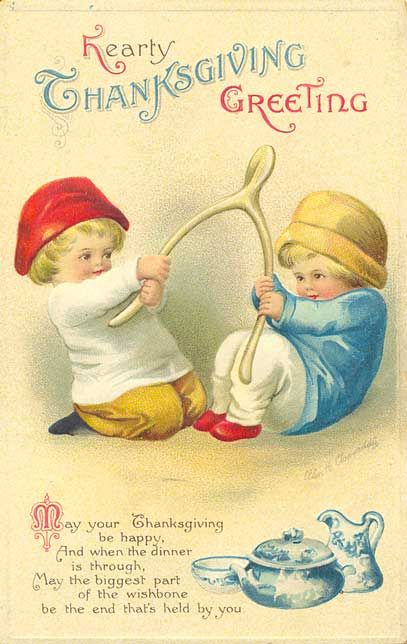 'Hearty Thanksgiving Greeting – May your Thanksgiving be happy, And when the dinner is through, May the biggest part of the wishbone, be the end that's held by you.' ~vintage Thanksgiving card