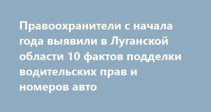 Правоохранители с начала года выявили в Луганской области 10 фактов подделки водительских прав и номеров авто http://dneprcity.net/crime/pravooxraniteli-s-nachala-goda-vyyavili-v-luganskoj-oblasti-10-faktov-poddelki-voditelskix-prav-i-nomerov-avto/  КИЕВ. 26 мая. УНН.За пять месяцев 2016 г. правоохранители Луганской области зафиксировали всего 10 фактов подделки номеров автомобиля и водительских документов. Об этомУННсообщилив региональном сервисном центре МВД в Луганской области