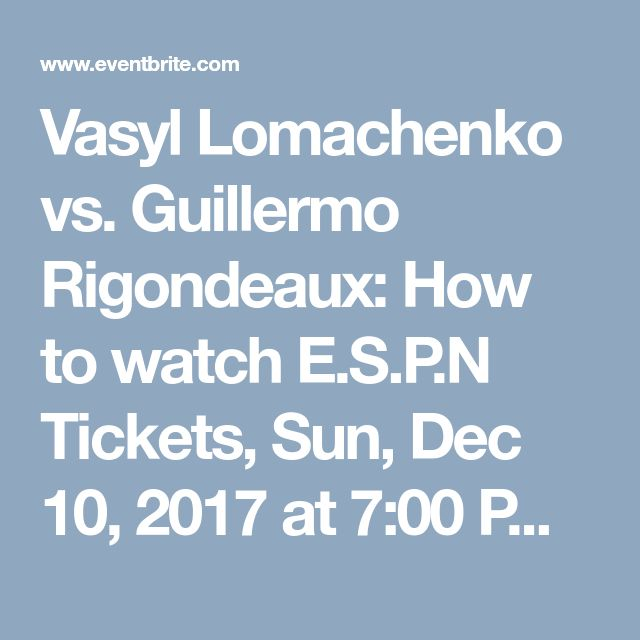 Vasyl Lomachenko vs. Guillermo Rigondeaux: How to watch E.S.P.N Tickets, Sun, Dec 10, 2017 at 7:00 PM | Eventbrite
