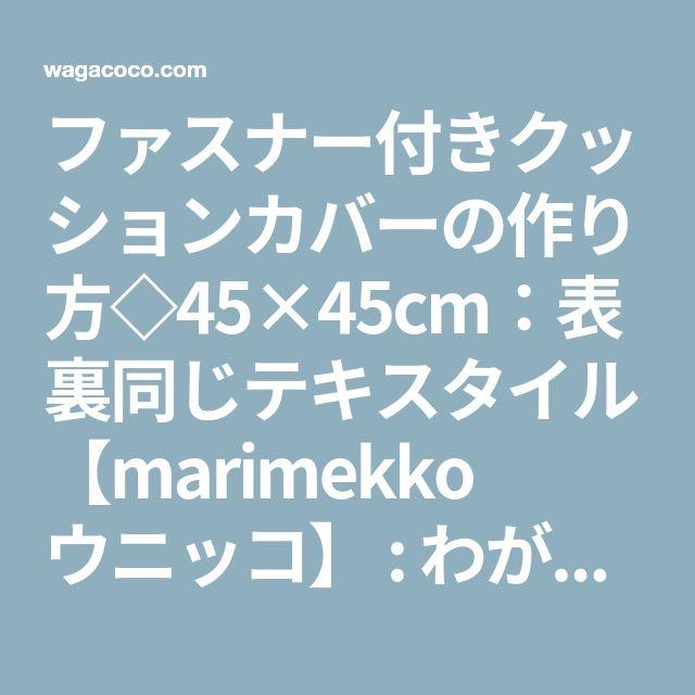 ファスナー付きクッションカバーの作り方◇45×45cm:表裏同じテキスタイル【marimekko ウニッコ】 : わが家のここち。