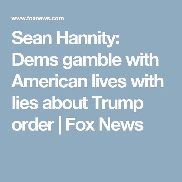 Sean Hannity: Dems gamble with American lives with lies about Trump order | Fox News