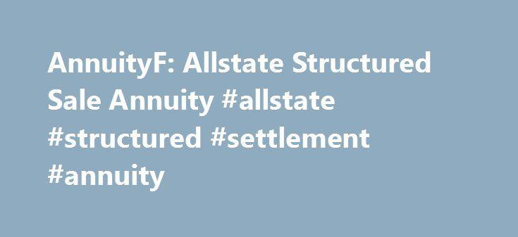 AnnuityF: Allstate Structured Sale Annuity #allstate #structured #settlement #annuity http://malawi.remmont.com/annuityf-allstate-structured-sale-annuity-allstate-structured-settlement-annuity/  John J. McCulloch, JD, CSSC, FLMI 1300 W. Belmont Avenue His product development efforts include the creation of the Structured Sale, reinsurance Settlement area to its three best sales year in Allstate s 23 years in the Structured Settlement of public benefits such as Medicare and Medicaid with…