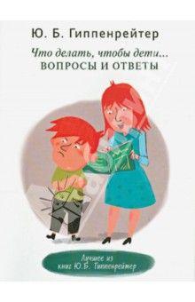 Юлия Гиппенрейтер - Что делать, чтобы дети... Вопросы и ответы обложка книги