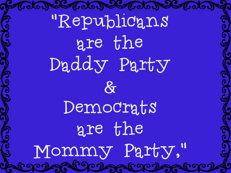 """On election night 2008, when a newscaster said """"Republicans are the Daddy Party and Democrats are the Mommy Party,"""" I'd never heard th..."""