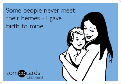 Some people never meet their heroes - I gave birth to mine.