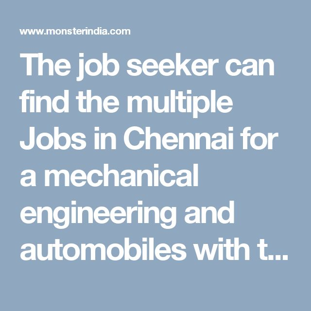The job seeker can find the multiple Jobs in Chennai for a mechanical engineering and automobiles with the help of  Monsterindia.com job portal.It help in finding the jobs in Chennai that match your skill set and your attitude.