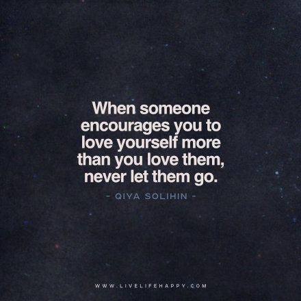 """Live Life Happy Quote: """"When someone encourages you to love yourself more than you love them, never let them go."""" - Qiya Solihin"""