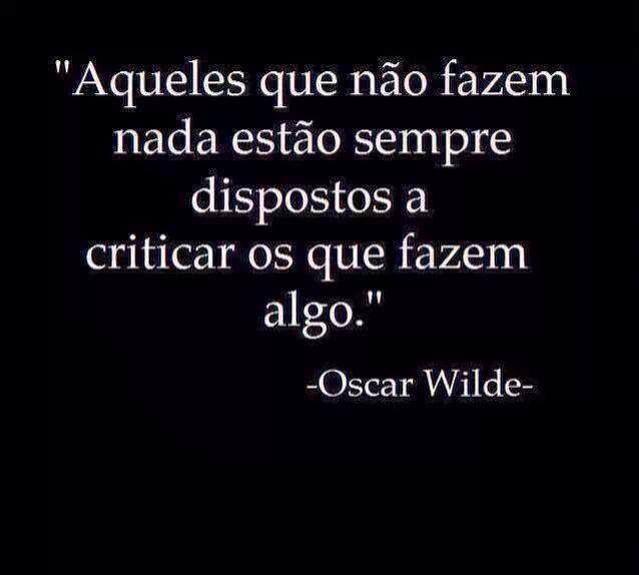 """""""Aqueles que não fazem nada estão sempre dispostos a  criticar os que fazem algo."""" (Oscar Wilde)"""