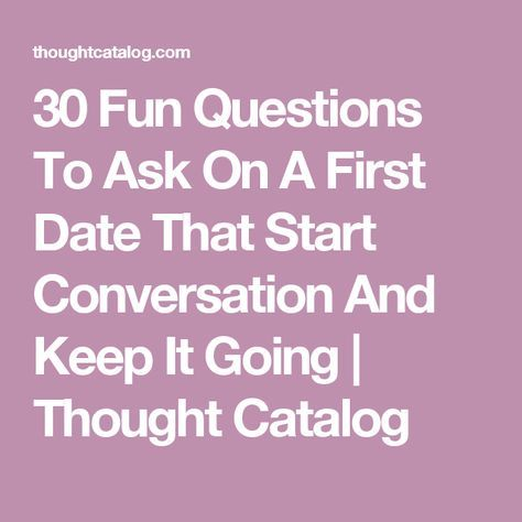 30 Fun Questions To Ask On A First Date That Start Conversation And Keep It Going | Thought Catalog