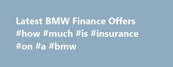 Latest BMW Finance Offers #how #much #is #insurance #on #a #bmw http://furniture.nef2.com/latest-bmw-finance-offers-how-much-is-insurance-on-a-bmw/  # Latest BMW Finance Offers. No current offers. There are currently no offers from BMW Financial Services. Please check back soon for updates. Latest BMW Finance Offers. BMW 1 Series Select Offer. With either a 0% or 10% deposit and a Guaranteed Future Value, there's no reason to think twice about the trend-setting new BMW 1 Series. The addition…
