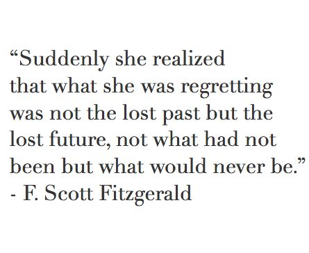 Suddenly she realized that what she was regretting was not the lost past but the lost future, not what had been but what never would be. F. Scott Fitzgerald.