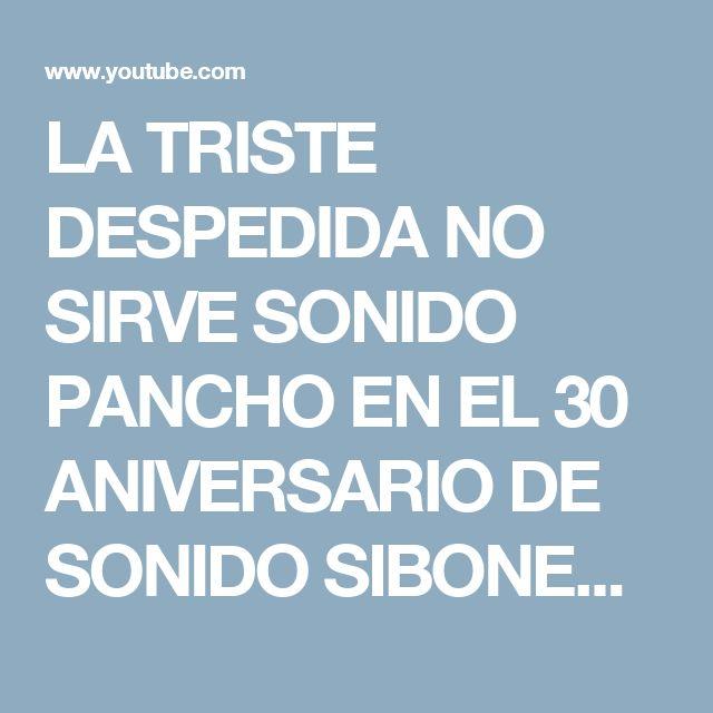 LA TRISTE DESPEDIDA NO SIRVE SONIDO PANCHO EN EL 30 ANIVERSARIO DE SONIDO SIBONEY - YouTube