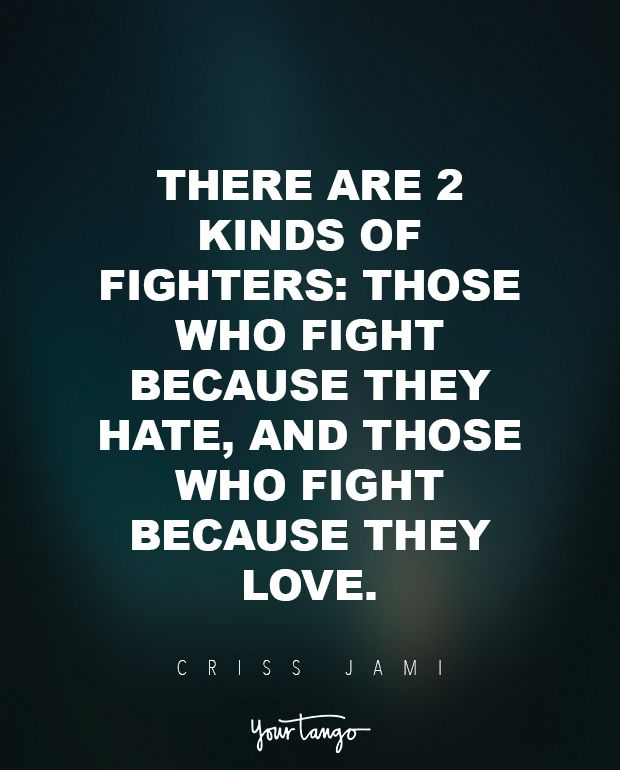 """""""There are 2 kinds of fighters: those who fight because they hate, and those who fight because they love.""""  ― Criss Jami"""