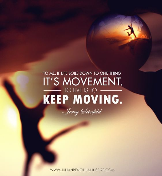 Pinterest Inspirational Quotes About Life: Life Boils Down To Movement.