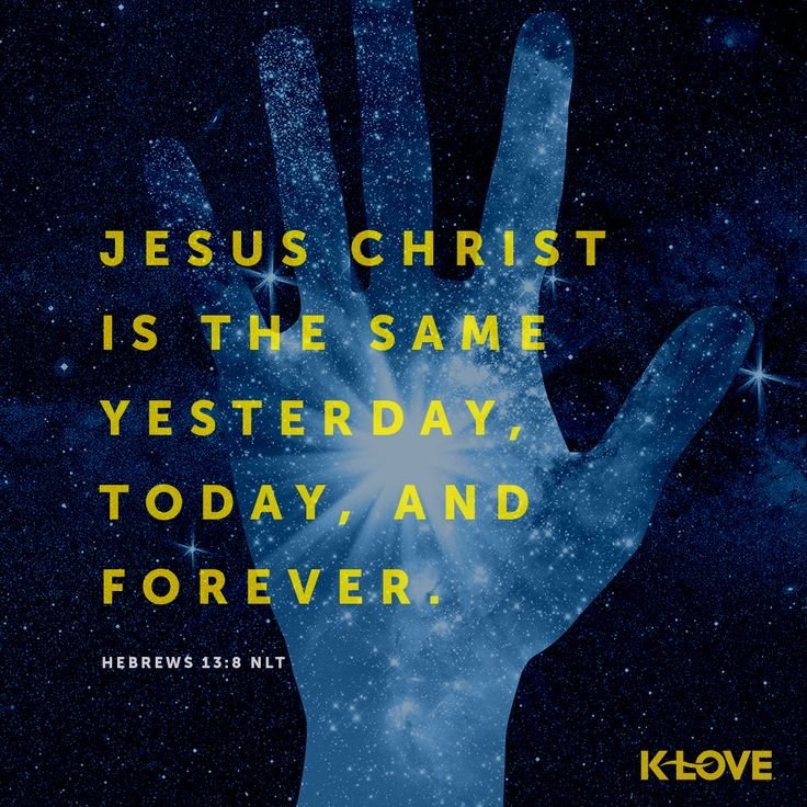 Encouraging Word: Jesus Christ is the same yesterday, today, and forever. Hebrews 13:8 NLT