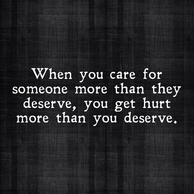 when you care for someone more than they deserve, you get hurt more than you deserve. Story of my life!
