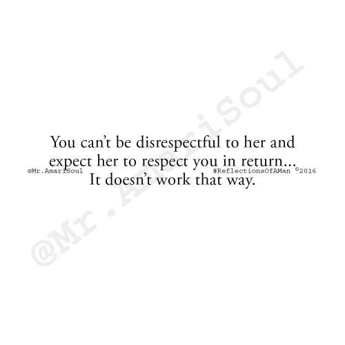 """You can't be disrespectful to her and expect her to respect you in return...It doesn't work that way.  What you will get in return is a slow build up of animosity and resentment...you'll turn the woman who used to daydream about spending time with you, into a woman who longs to get away from you.  My thoughts…. regardless of the issue, never let it get to the point of disrespect.  You can be mad without being disrespectful…you can disagree without being disrespectful.  Once you cross that…"