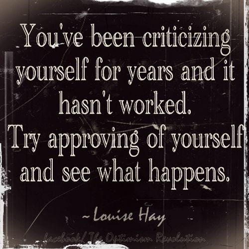 You've been criticizing yourself for years and it hasn't worked. Try approving of yourself and see what happens. - Louise Hay.