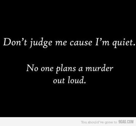 quiet: Just Kidding, Murder, Life, Don'T Judge Me, Funny, Quiet People, In Quiet, Good Advice